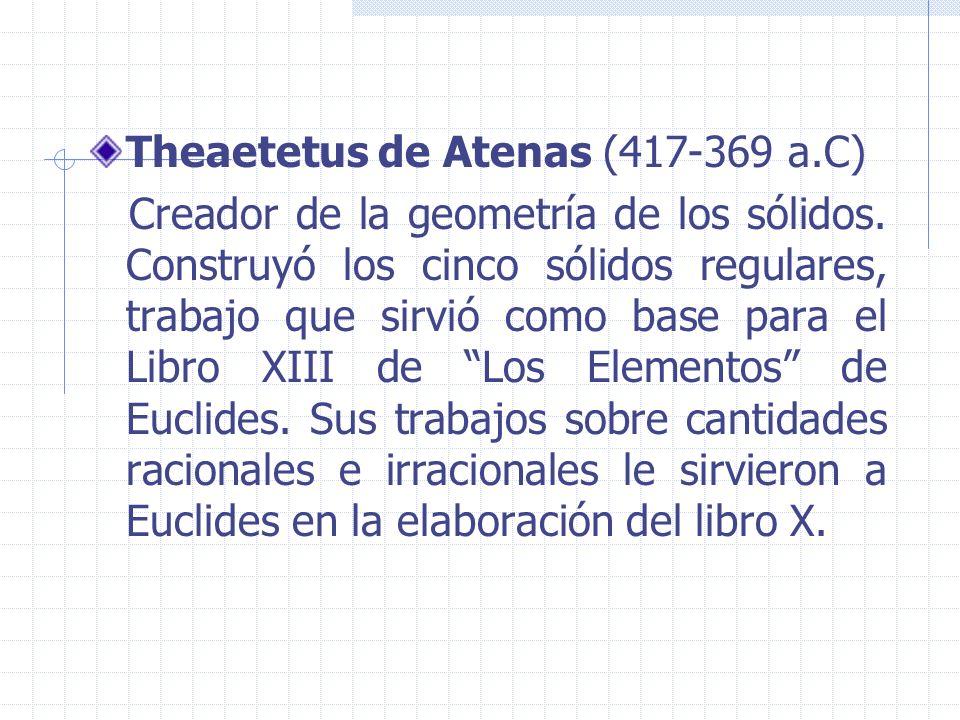 Theaetetus de Atenas (417-369 a.C) Creador de la geometría de los sólidos. Construyó los cinco sólidos regulares, trabajo que sirvió como base para el