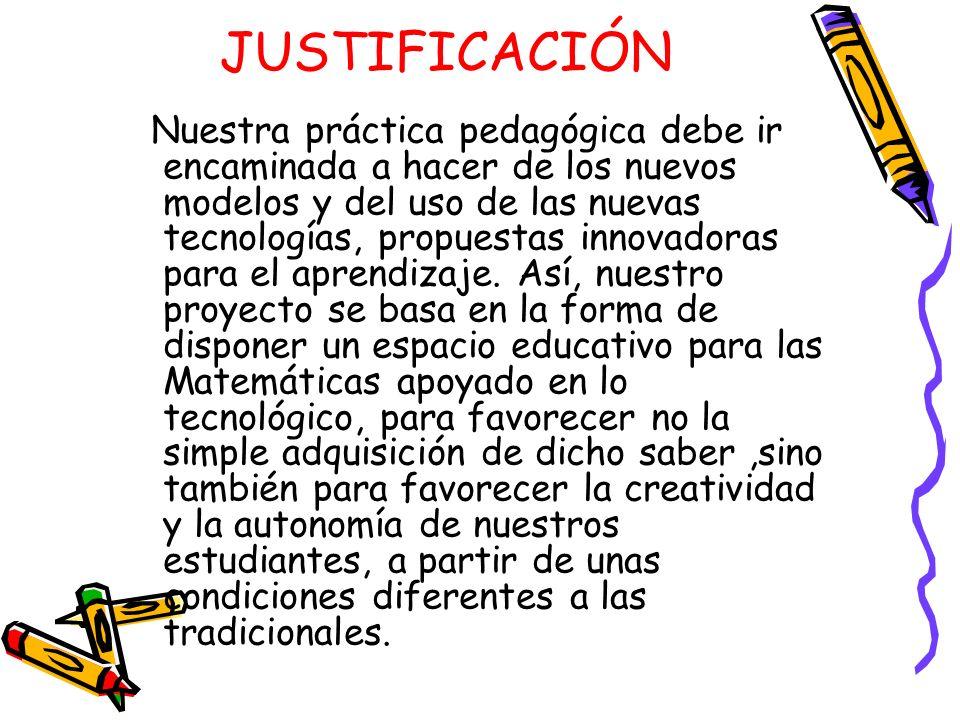 JUSTIFICACIÓN Nuestra práctica pedagógica debe ir encaminada a hacer de los nuevos modelos y del uso de las nuevas tecnologías, propuestas innovadoras