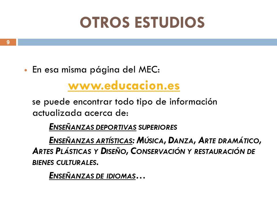 9 OTROS ESTUDIOS En esa misma página del MEC: www.educacion.es se puede encontrar todo tipo de información actualizada acerca de: E NSEÑANZAS DEPORTIVAS SUPERIORES E NSEÑANZAS ARTÍSTICAS : M ÚSICA, D ANZA, A RTE DRAMÁTICO, A RTES P LÁSTICAS Y D ISEÑO, C ONSERVACIÓN Y RESTAURACIÓN DE BIENES CULTURALES.