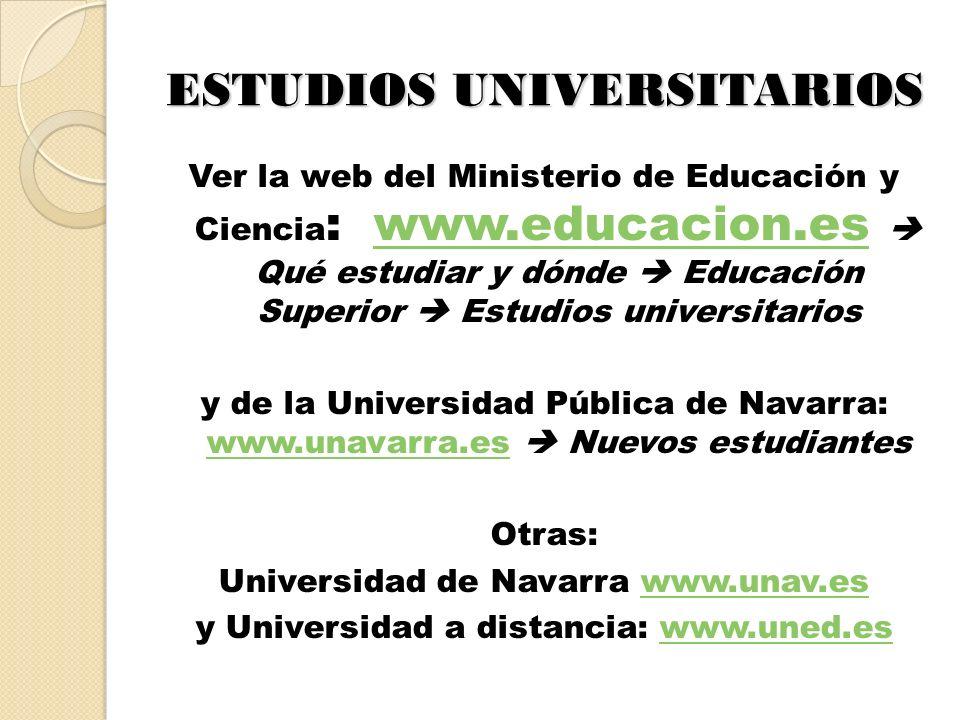 ESTUDIOS UNIVERSITARIOS Ver la web del Ministerio de Educación y Ciencia : www.educacion.es Qué estudiar y dónde Educación Superior Estudios universitarioswww.educacion.es y de la Universidad Pública de Navarra: www.unavarra.es Nuevos estudiantes www.unavarra.es Otras: Universidad de Navarra www.unav.eswww.unav.es y Universidad a distancia: www.uned.eswww.uned.es