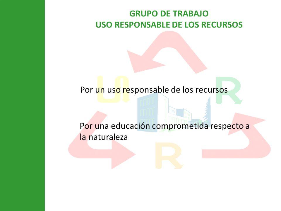 GRUPO DE TRABAJO USO RESPONSABLE DE LOS RECURSOS Por un uso responsable de los recursos Por una educación comprometida respecto a la naturaleza