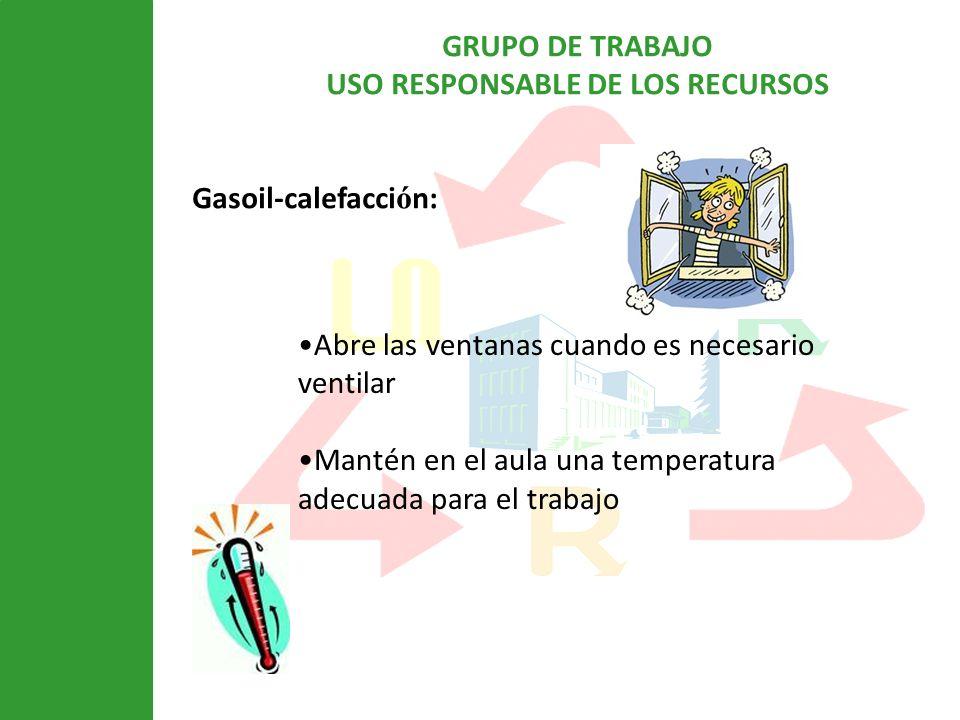 GRUPO DE TRABAJO USO RESPONSABLE DE LOS RECURSOS Gasoil-calefacci ó n: Abre las ventanas cuando es necesario ventilar Mantén en el aula una temperatura adecuada para el trabajo