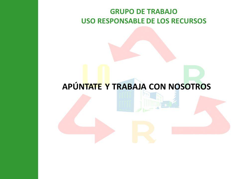 GRUPO DE TRABAJO USO RESPONSABLE DE LOS RECURSOS APÚNTATE Y TRABAJA CON NOSOTROS