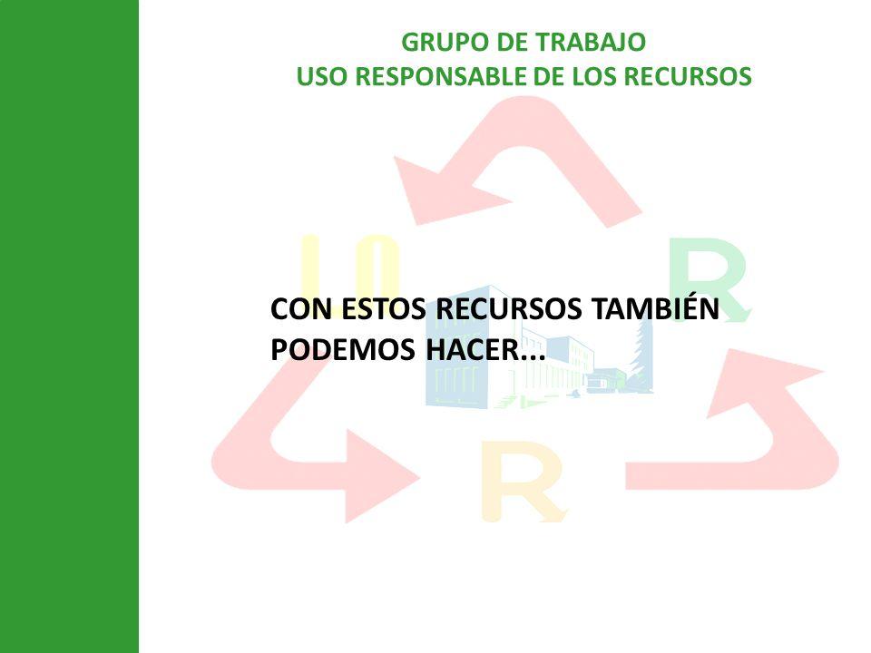 GRUPO DE TRABAJO USO RESPONSABLE DE LOS RECURSOS CON ESTOS RECURSOS TAMBIÉN PODEMOS HACER...