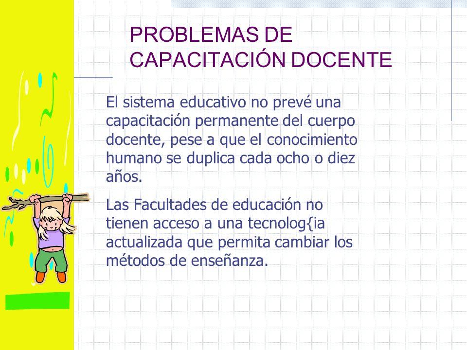 PROBLEMAS DE CAPACITACIÓN DOCENTE El sistema educativo no prevé una capacitación permanente del cuerpo docente, pese a que el conocimiento humano se duplica cada ocho o diez años.