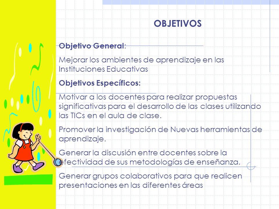 OBJETIVOS Objetivo General : Mejorar los ambientes de aprendizaje en las Instituciones Educativas Objetivos Específicos: Motivar a los docentes para realizar propuestas significativas para el desarrollo de las clases utilizando las TICs en el aula de clase.