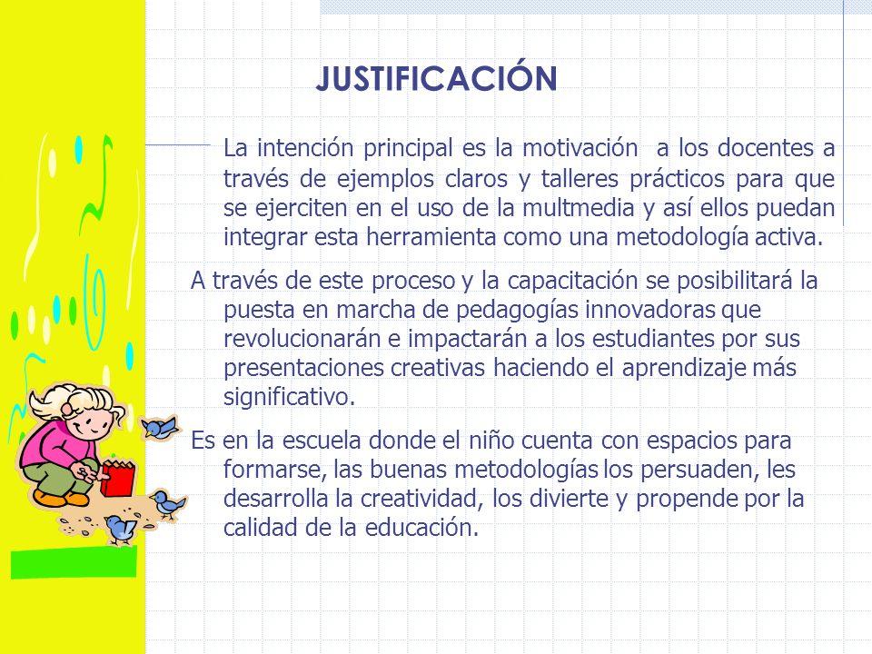 JUSTIFICACIÓN La intención principal es la motivación a los docentes a través de ejemplos claros y talleres prácticos para que se ejerciten en el uso de la multmedia y así ellos puedan integrar esta herramienta como una metodología activa.