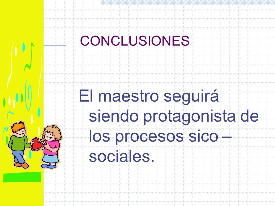 CONCLUSIONES El maestro seguirá siendo protagonista de los procesos sico – sociales.