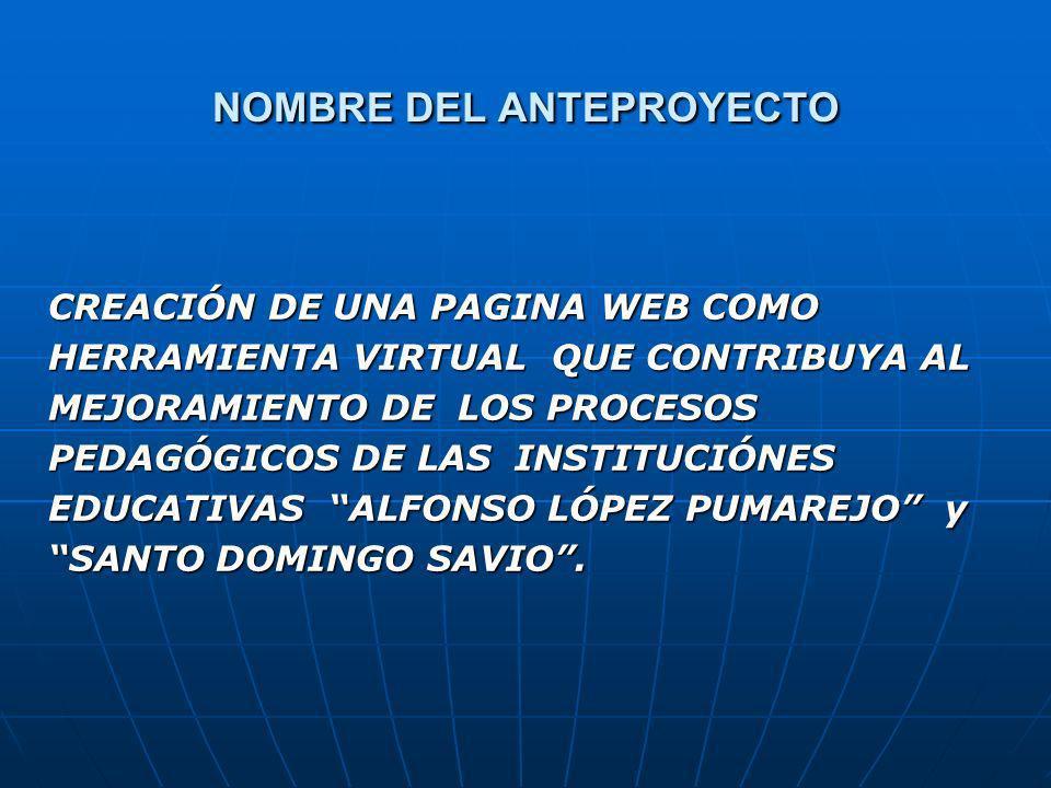 NOMBRE DEL ANTEPROYECTO CREACIÓN DE UNA PAGINA WEB COMO HERRAMIENTA VIRTUAL QUE CONTRIBUYA AL MEJORAMIENTO DE LOS PROCESOS PEDAGÓGICOS DE LAS INSTITUCIÓNES EDUCATIVAS ALFONSO LÓPEZ PUMAREJO y SANTO DOMINGO SAVIO.
