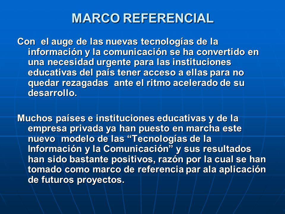 MARCO REFERENCIAL Con el auge de las nuevas tecnologías de la información y la comunicación se ha convertido en una necesidad urgente para las instituciones educativas del país tener acceso a ellas para no quedar rezagadas ante el ritmo acelerado de su desarrollo.