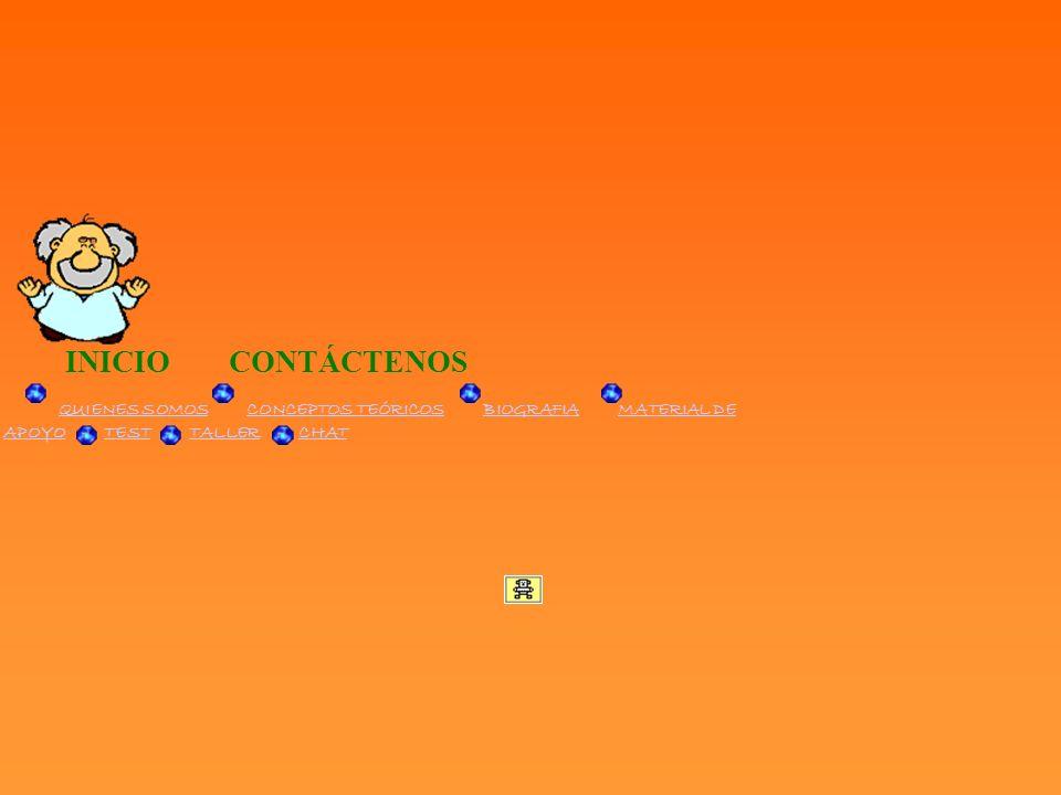 INICIO CONTÁCTENOS QUIENES SOMOS CONCEPTOS TEÓRICOS BIOGRAFIA MATERIAL DE APOYO TEST TALLER CHATQUIENES SOMOSCONCEPTOS TEÓRICOSBIOGRAFIAMATERIAL DE AP