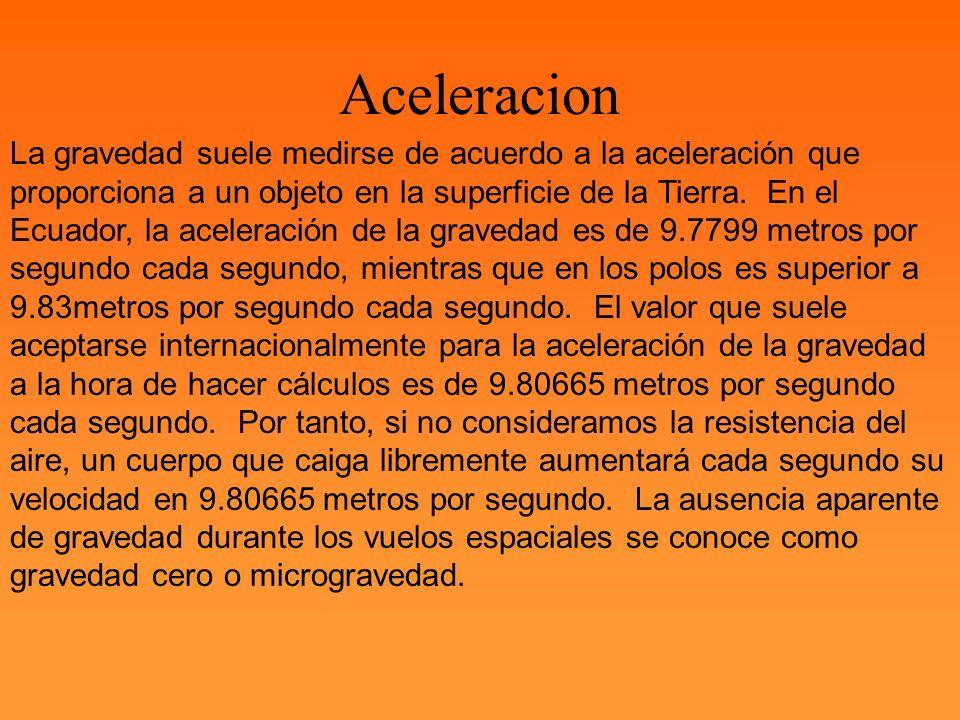 La gravedad suele medirse de acuerdo a la aceleración que proporciona a un objeto en la superficie de la Tierra. En el Ecuador, la aceleración de la g