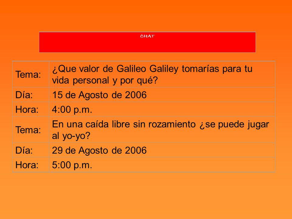 CHAT Tema: ¿Que valor de Galileo Galiley tomarías para tu vida personal y por qué? Día:15 de Agosto de 2006 Hora:4:00 p.m. Tema: En una caída libre si