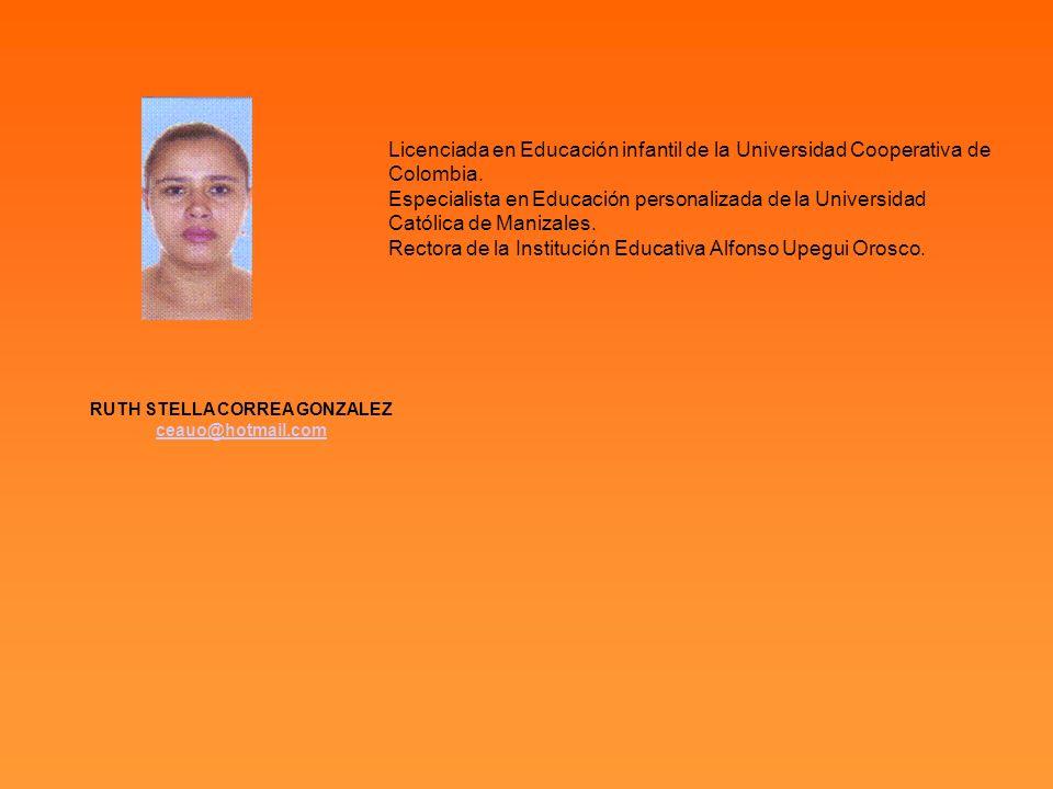 RUTH STELLA CORREA GONZALEZ ceauo@hotmail.com Licenciada en Educación infantil de la Universidad Cooperativa de Colombia. Especialista en Educación pe