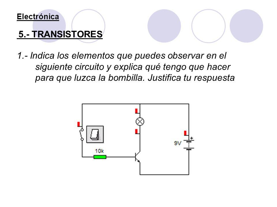 Electrónica 5.- TRANSISTORES 1.- Indica los elementos que puedes observar en el siguiente circuito y explica qué tengo que hacer para que luzca la bom