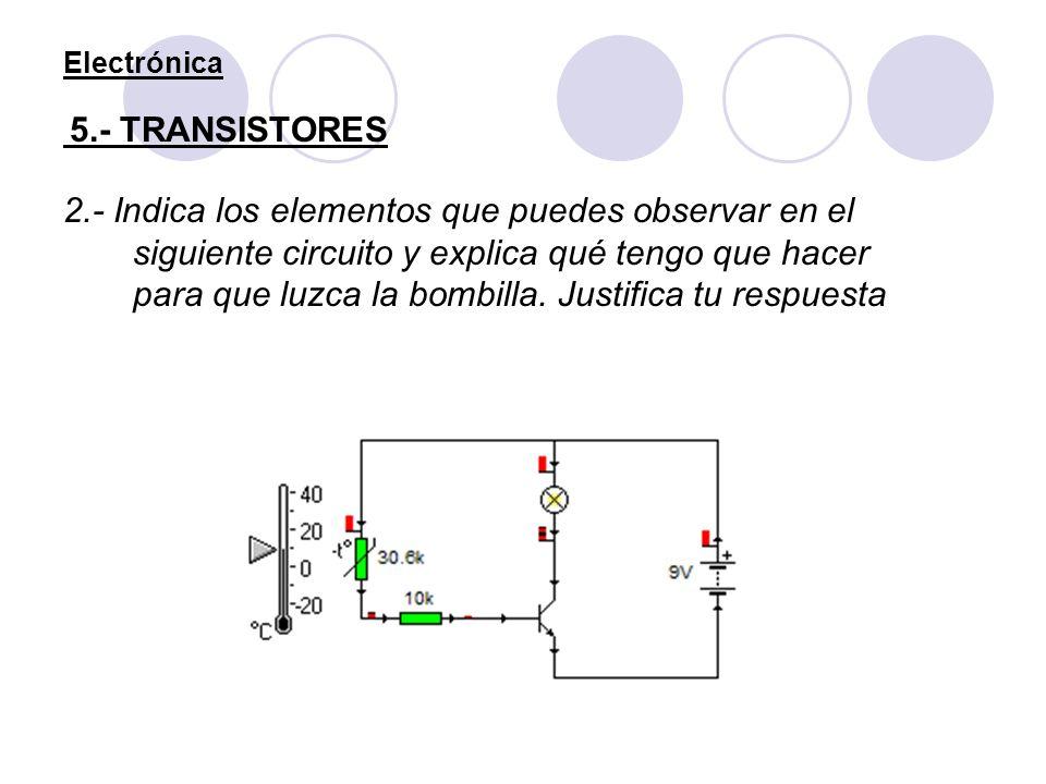 Electrónica 5.- TRANSISTORES 2.- Indica los elementos que puedes observar en el siguiente circuito y explica qué tengo que hacer para que luzca la bom