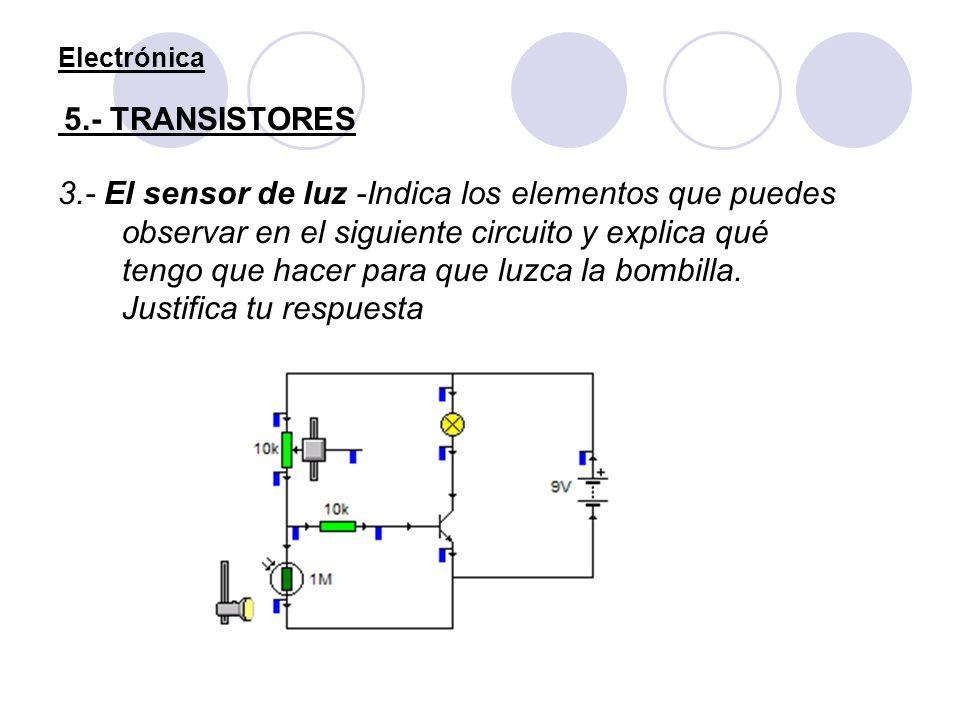 Electrónica 5.- TRANSISTORES 3.- El sensor de luz -Indica los elementos que puedes observar en el siguiente circuito y explica qué tengo que hacer par