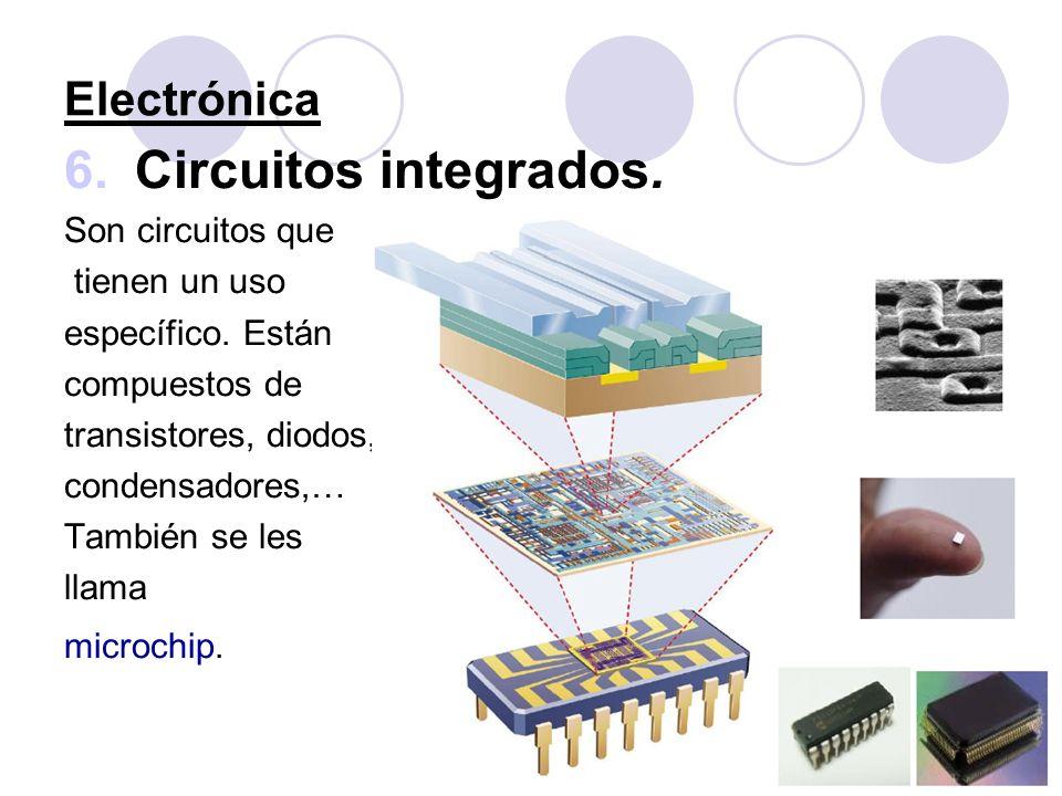 Electrónica 6.Circuitos integrados. Son circuitos que tienen un uso específico. Están compuestos de transistores, diodos, condensadores,… También se l