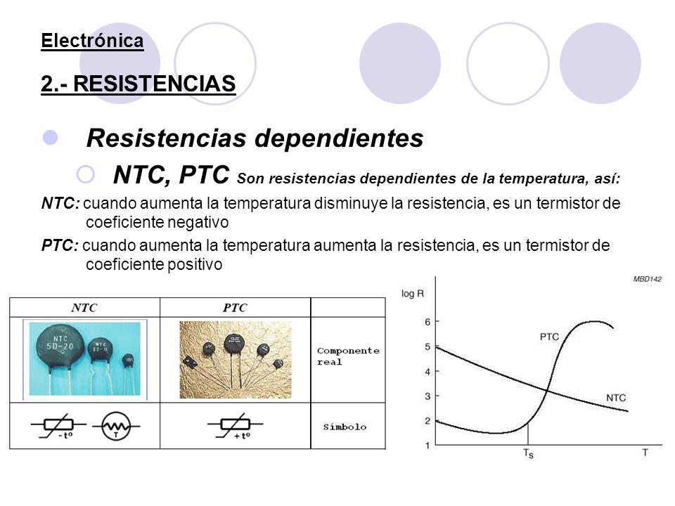 Electrónica 2.- RESISTENCIAS Resistencias dependientes NTC, PTC Son resistencias dependientes de la temperatura, así: NTC: cuando aumenta la temperatu