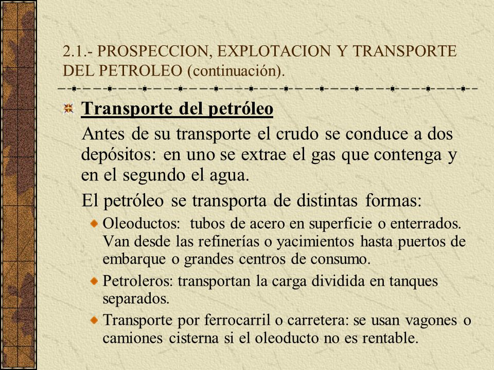 2.1.- PROSPECCION, EXPLOTACION Y TRANSPORTE DEL PETROLEO (continuación). Transporte del petróleo Antes de su transporte el crudo se conduce a dos depó