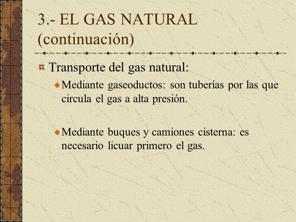 3.- EL GAS NATURAL (continuación) Transporte del gas natural: Mediante gaseoductos: son tuberías por las que circula el gas a alta presión. Mediante b