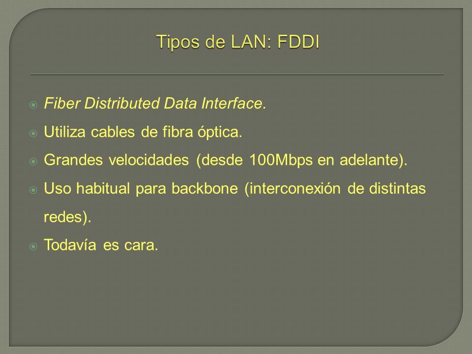 Fiber Distributed Data Interface. Utiliza cables de fibra óptica. Grandes velocidades (desde 100Mbps en adelante). Uso habitual para backbone (interco