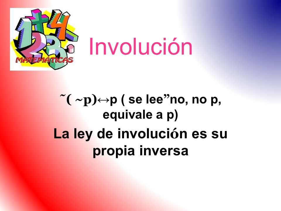 Involución ˜( ~p) p ( se lee no, no p, equivale a p) La ley de involuci ó n es su propia inversa
