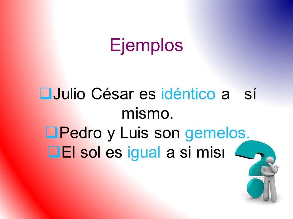 Ejemplos Julio César es idéntico a sí mismo. Pedro y Luis son gemelos. El sol es igual a si mismo.