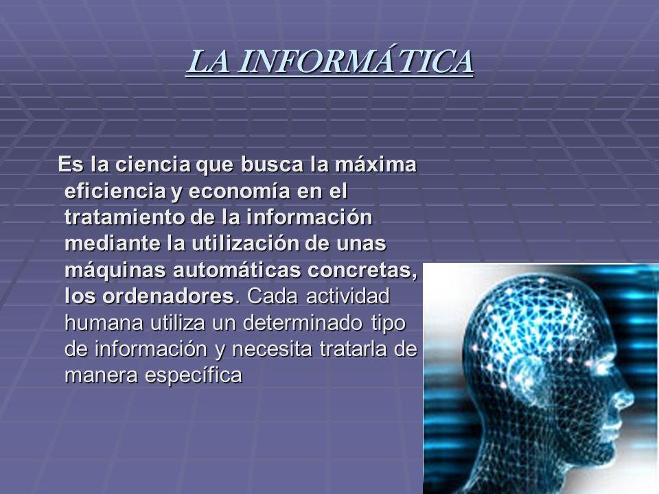 LA INFORMÁTICA Es la ciencia que busca la máxima eficiencia y economía en el tratamiento de la información mediante la utilización de unas máquinas au