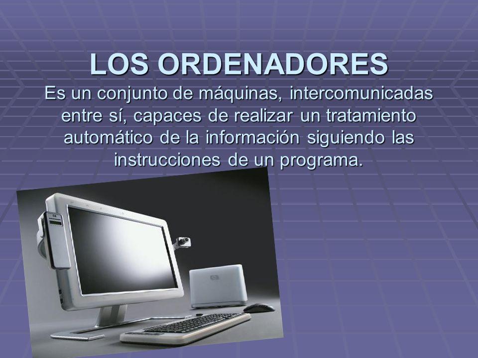 LOS ORDENADORES Es un conjunto de máquinas, intercomunicadas entre sí, capaces de realizar un tratamiento automático de la información siguiendo las i
