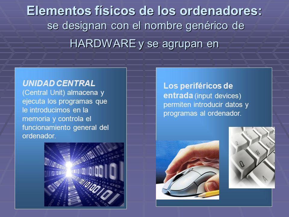 Elementos físicos de los ordenadores: se designan con el nombre genérico de HARDWARE y se agrupan en UNIDAD CENTRAL (Central Unit) almacena y ejecuta