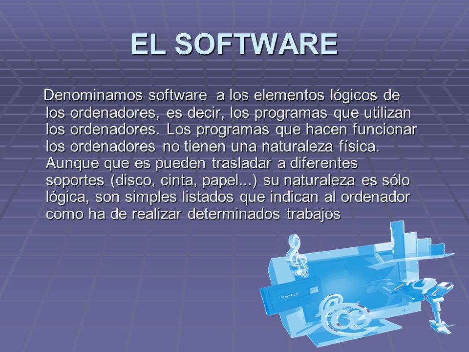 EL SOFTWARE Denominamos software a los elementos lógicos de los ordenadores, es decir, los programas que utilizan los ordenadores. Los programas que h