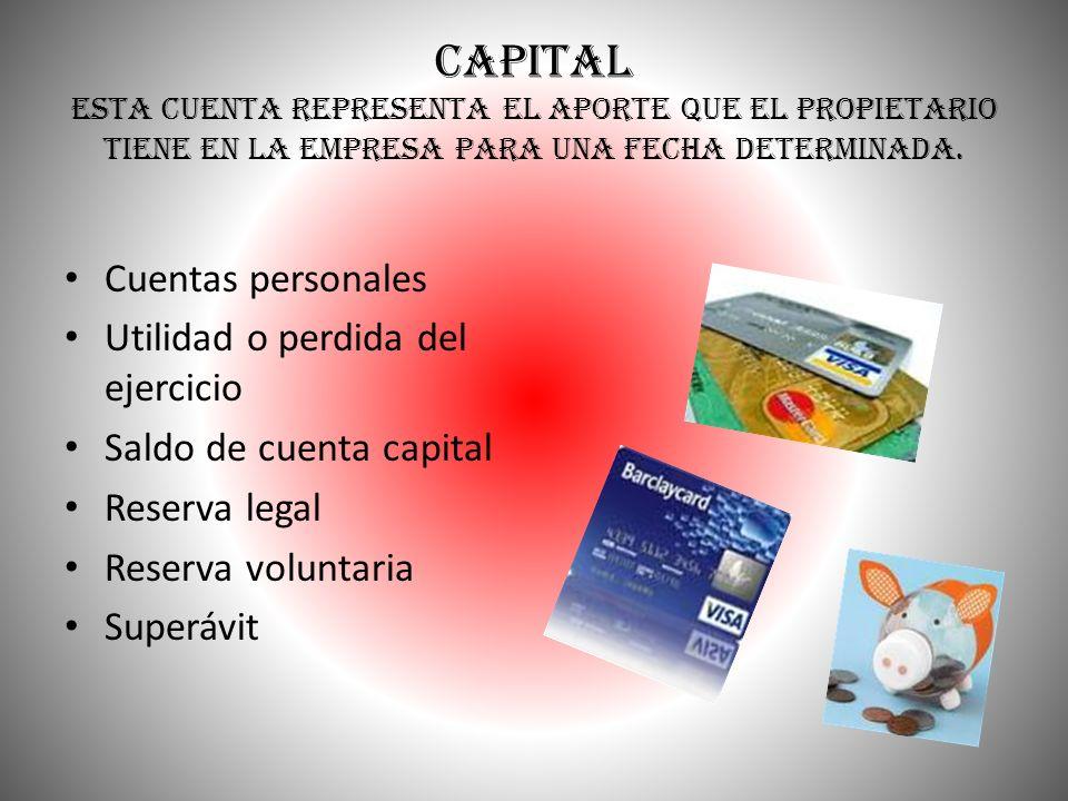 CAPITAL Esta cuenta representa el aporte que el propietario tiene en la empresa para una fecha determinada. Cuentas personales Utilidad o perdida del