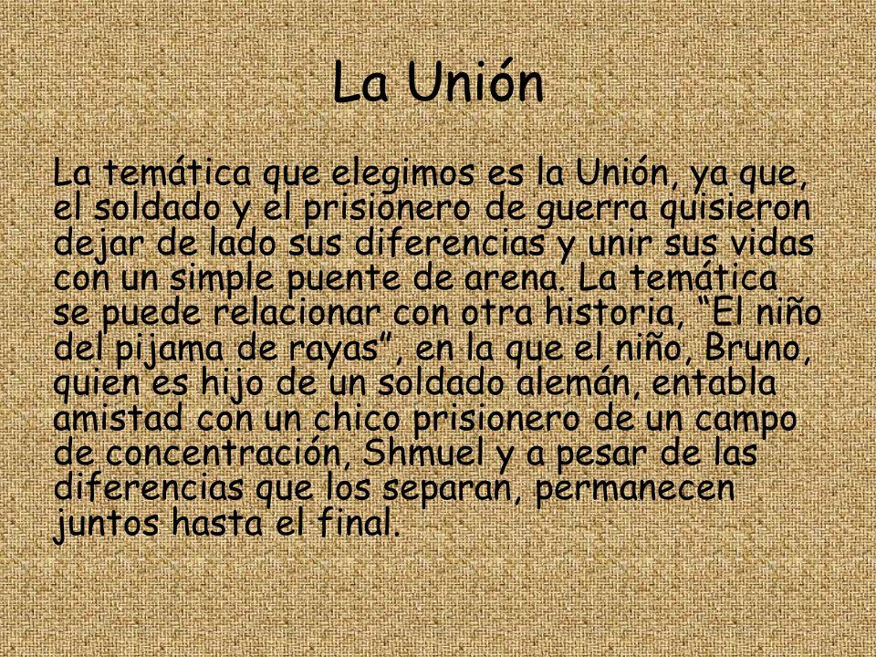 La Unión La temática que elegimos es la Unión, ya que, el soldado y el prisionero de guerra quisieron dejar de lado sus diferencias y unir sus vidas c