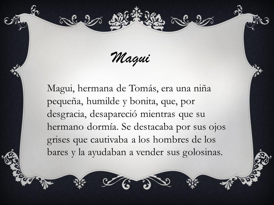 Magui Magui, hermana de Tomás, era una niña pequeña, humilde y bonita, que, por desgracia, desapareció mientras que su hermano dormía. Se destacaba po