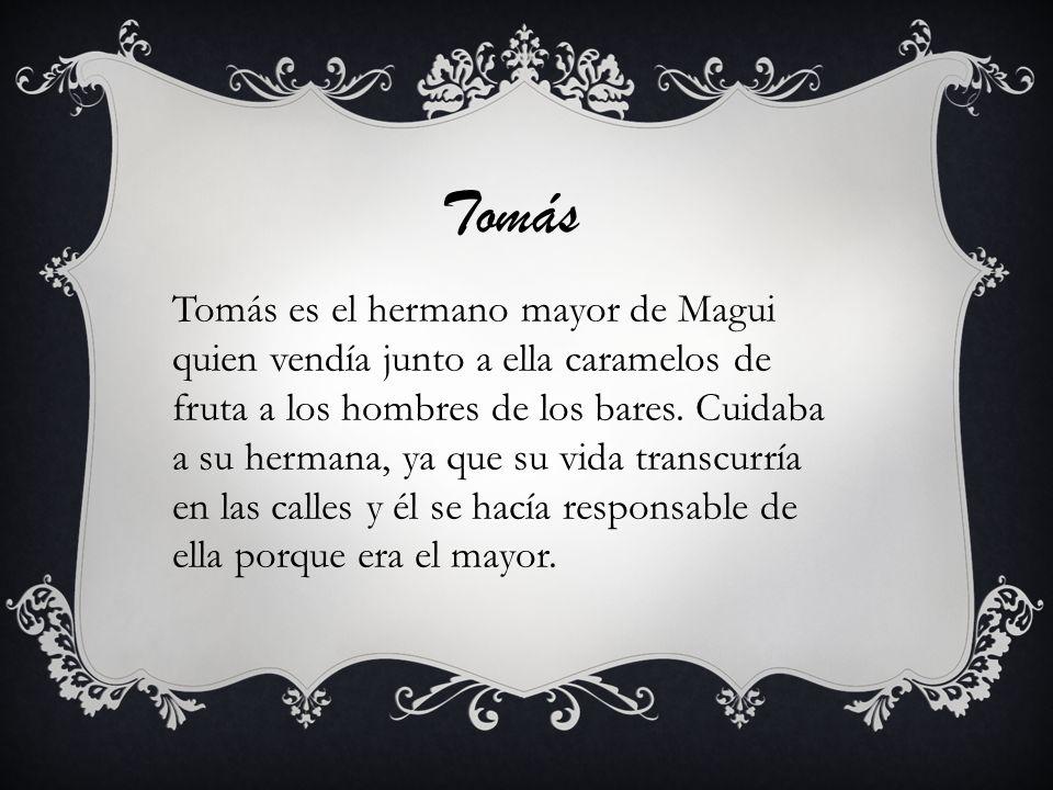 Tomás Tomás es el hermano mayor de Magui quien vendía junto a ella caramelos de fruta a los hombres de los bares. Cuidaba a su hermana, ya que su vida