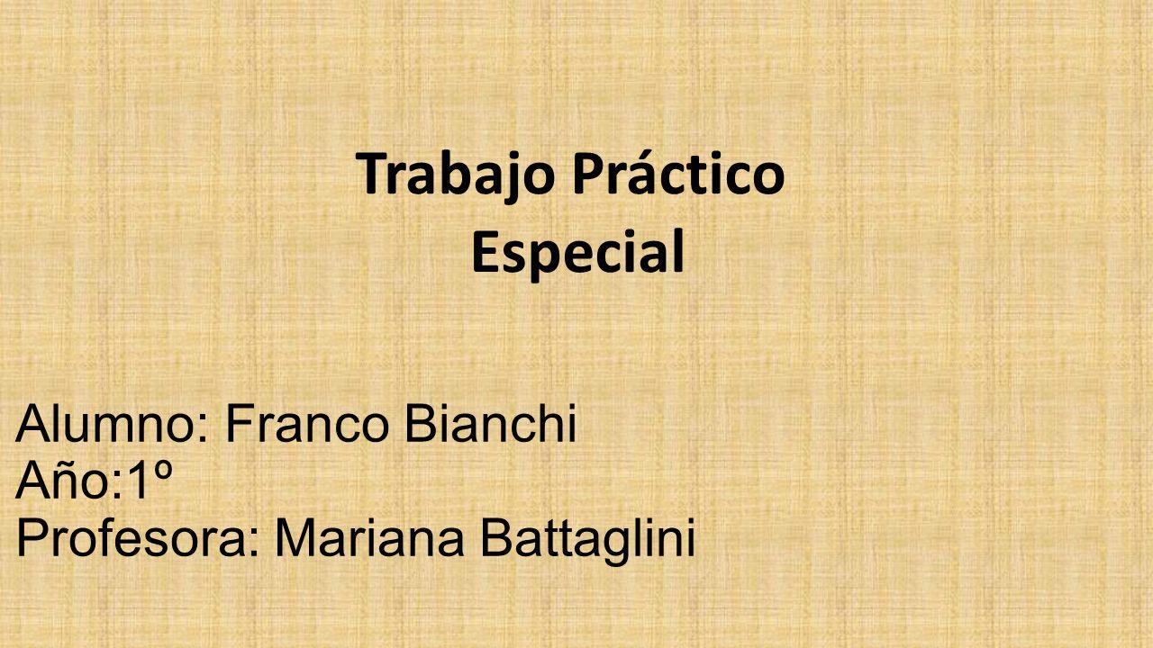 Alumno: Franco Bianchi Año:1º Profesora: Mariana Battaglini Trabajo Práctico Especial