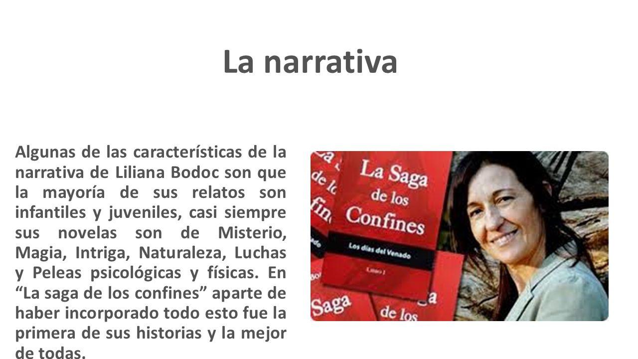 Algunas de las características de la narrativa de Liliana Bodoc son que la mayoría de sus relatos son infantiles y juveniles, casi siempre sus novelas