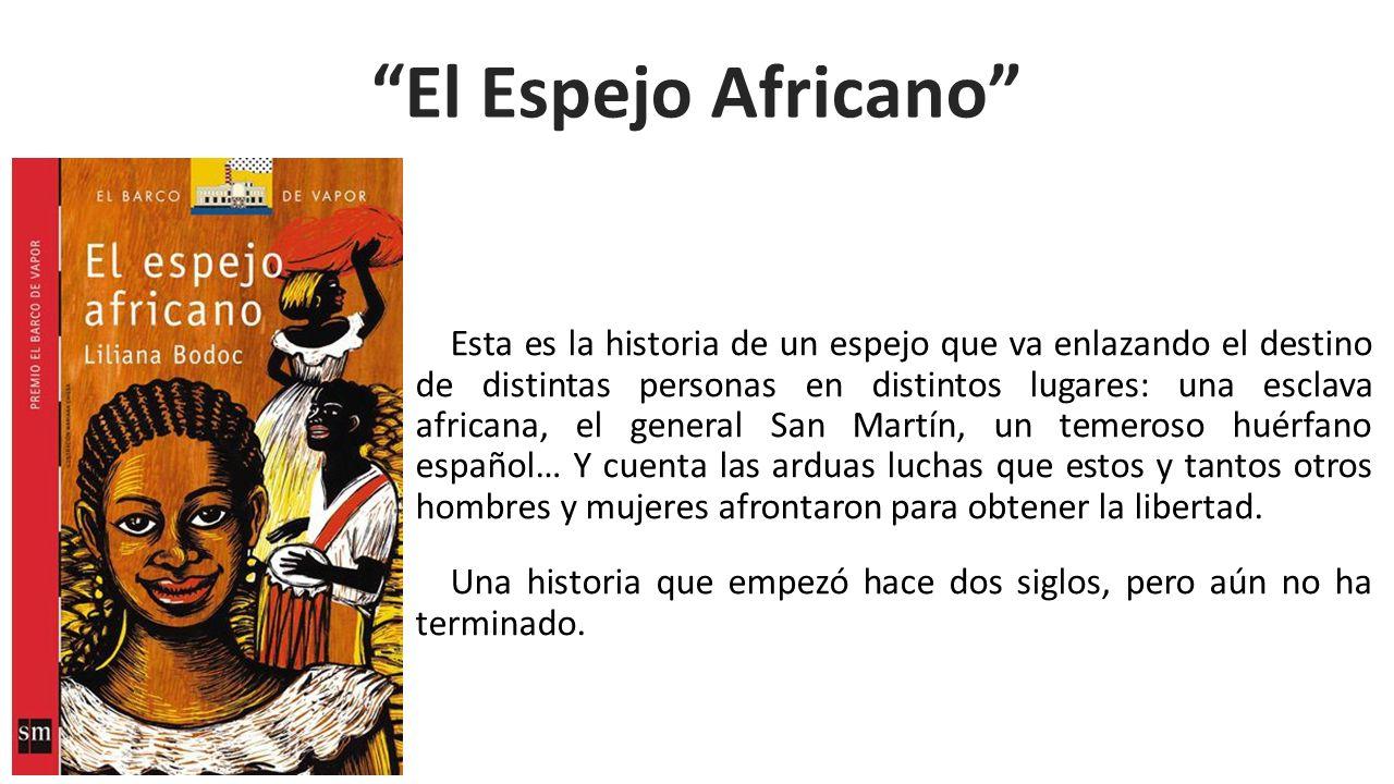 Esta es la historia de un espejo que va enlazando el destino de distintas personas en distintos lugares: una esclava africana, el general San Martín,
