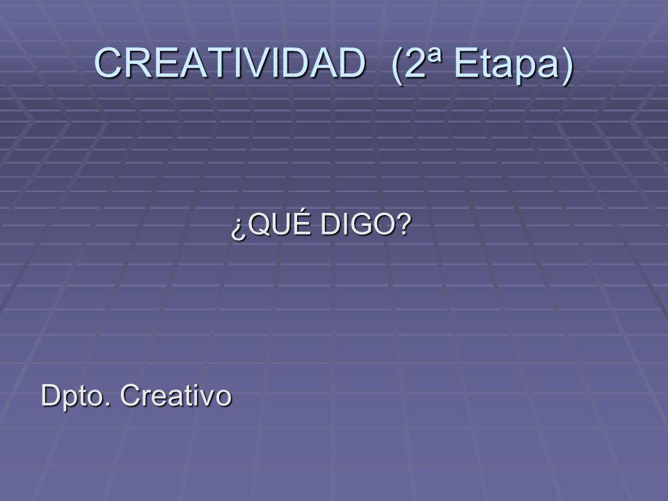 CREATIVIDAD (2ª Etapa) ¿QUÉ DIGO? ¿QUÉ DIGO? Dpto. Creativo
