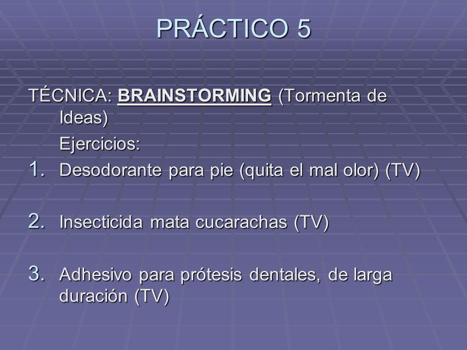 PRÁCTICO 5 TÉCNICA: BRAINSTORMING (Tormenta de Ideas) Ejercicios: Ejercicios: 1. Desodorante para pie (quita el mal olor) (TV) 2. Insecticida mata cuc