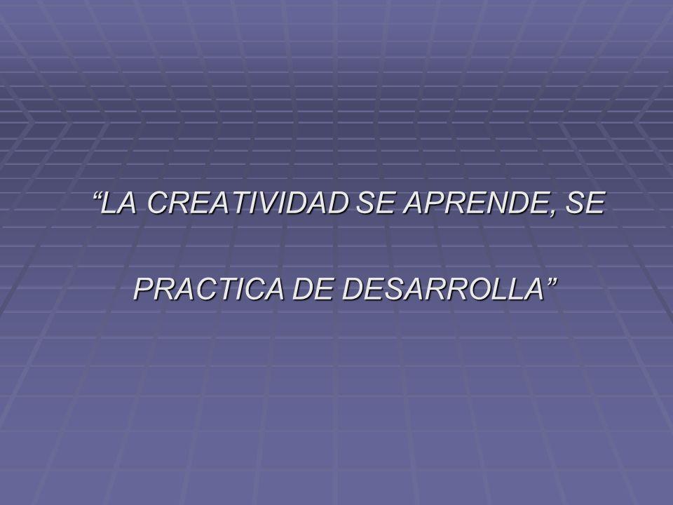 LA CREATIVIDAD SE APRENDE, SE LA CREATIVIDAD SE APRENDE, SE PRACTICA DE DESARROLLA PRACTICA DE DESARROLLA