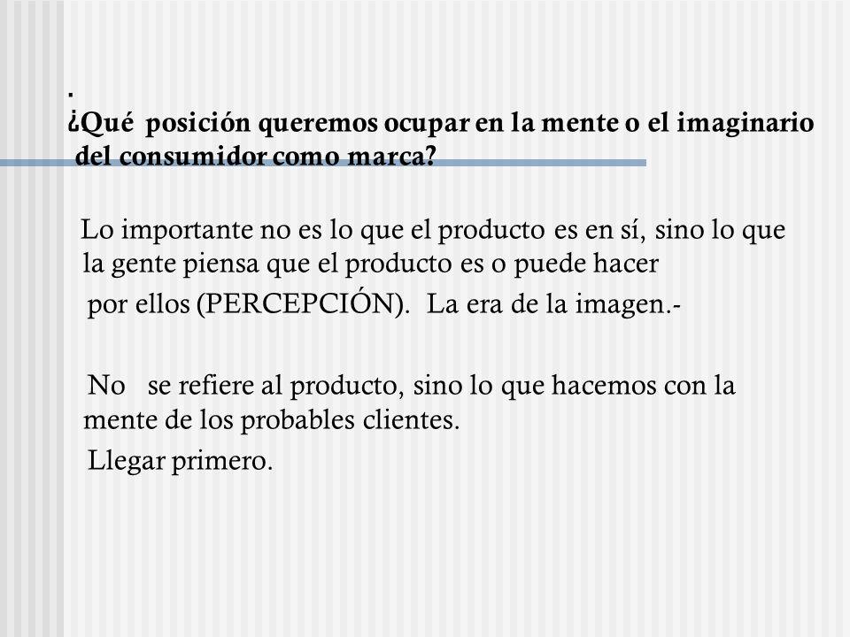 Lo importante no es lo que el producto es en sí, sino lo que la gente piensa que el producto es o puede hacer por ellos (PERCEPCIÓN). La era de la ima