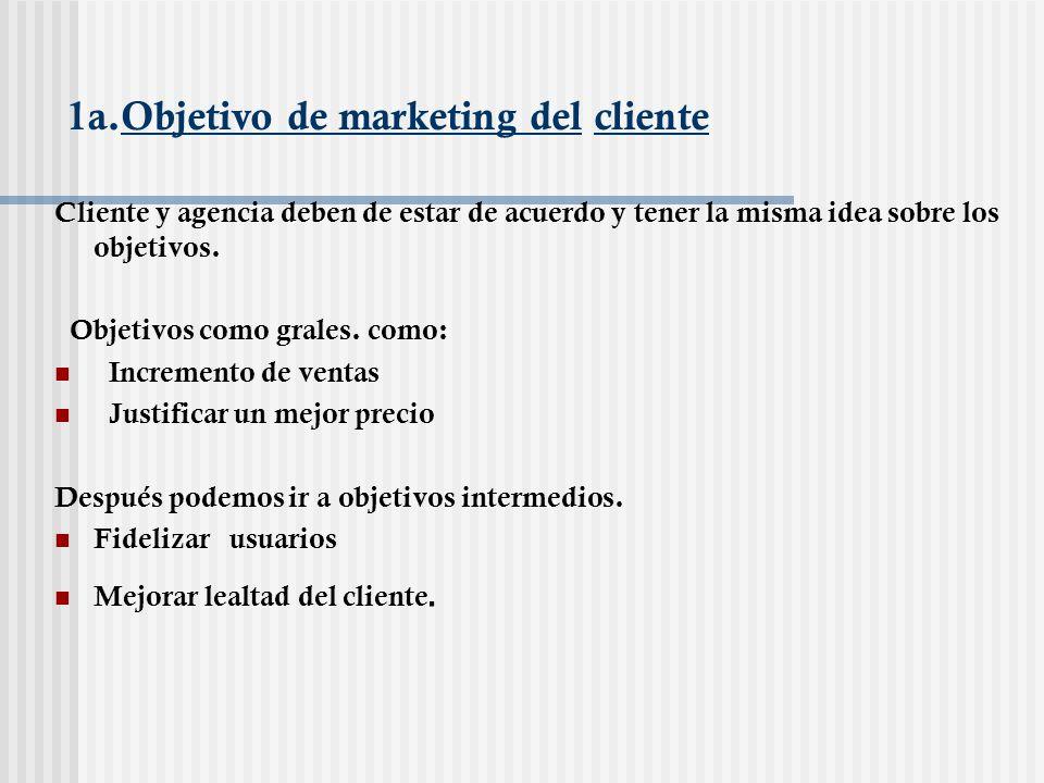 1a.Objetivo de marketing del cliente Cliente y agencia deben de estar de acuerdo y tener la misma idea sobre los objetivos. Objetivos como grales. com