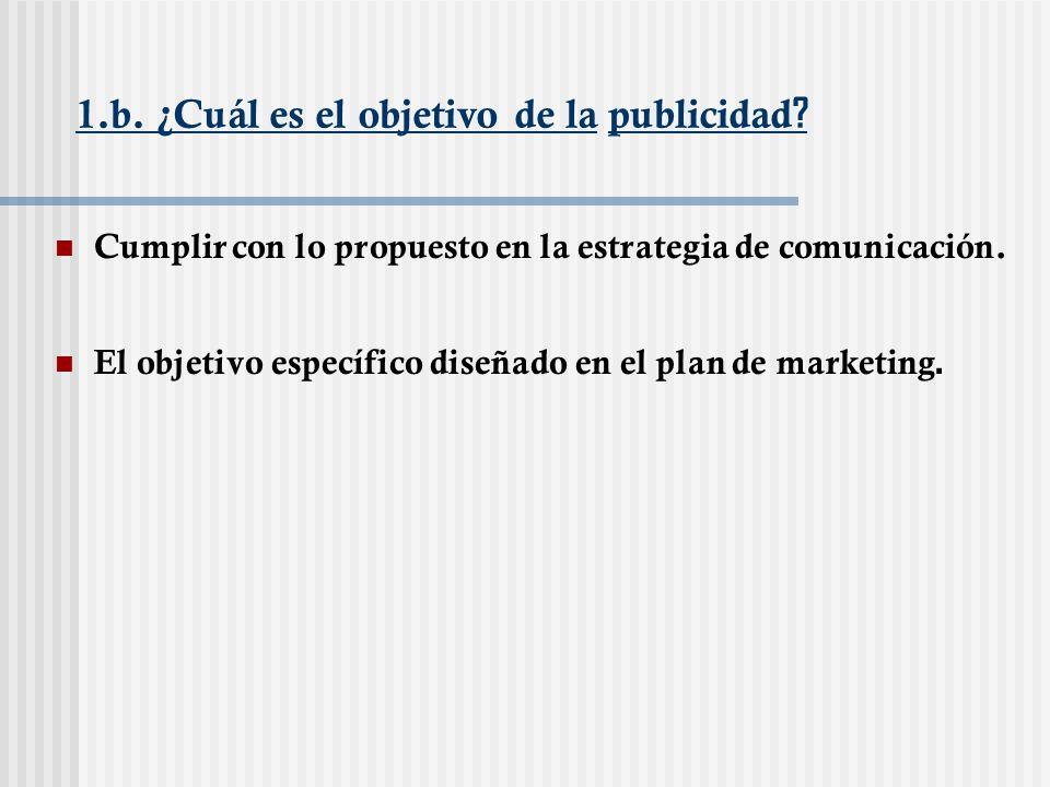 1.b. ¿Cuál es el objetivo de la publicidad ? Cumplir con lo propuesto en la estrategia de comunicación. El objetivo específico diseñado en el plan de