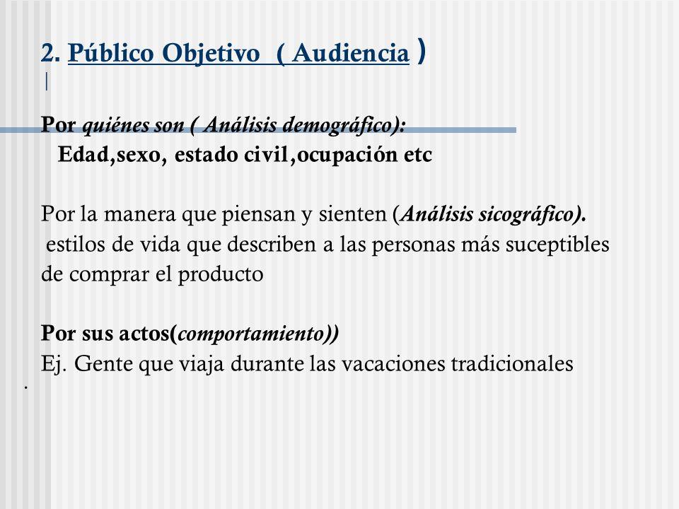 2. Público Objetivo ( Audiencia ) | Por quiénes son ( Análisis demográfico): Edad,sexo, estado civil,ocupación etc Por la manera que piensan y sienten