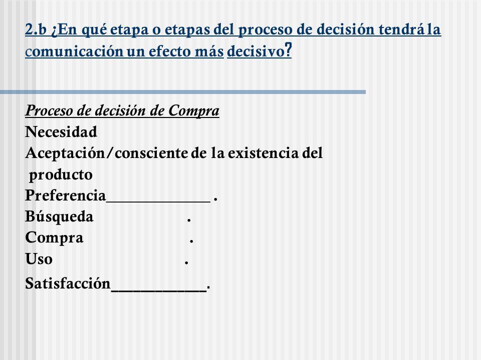 2.b ¿En qué etapa o etapas del proceso de decisión tendrá la c omunicación un efecto más decisivo ? Proceso de decisión de Compra Necesidad Aceptación