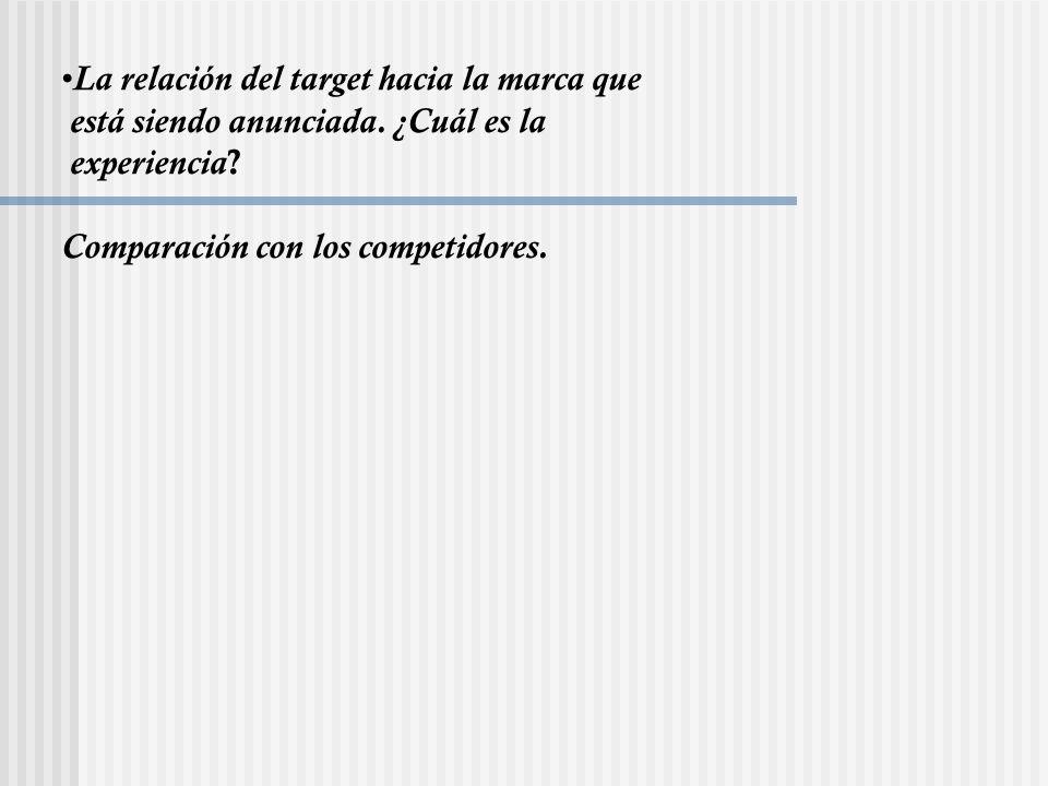 La relación del target hacia la marca que está siendo anunciada. ¿Cuál es la experiencia ? Comparación con los competidores.