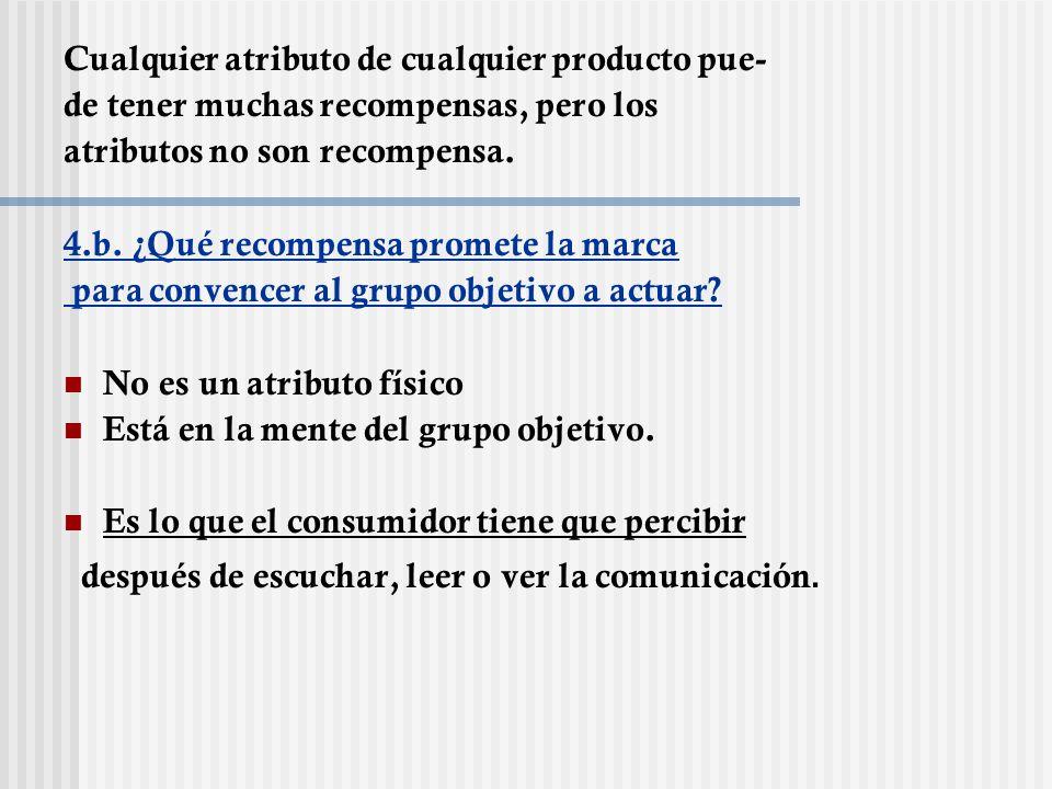 Cu Cualquier atributo de cualquier producto pue- de tener muchas recompensas, pero los atributos no son recompensa. 4.b. ¿Qué recompensa promete la ma
