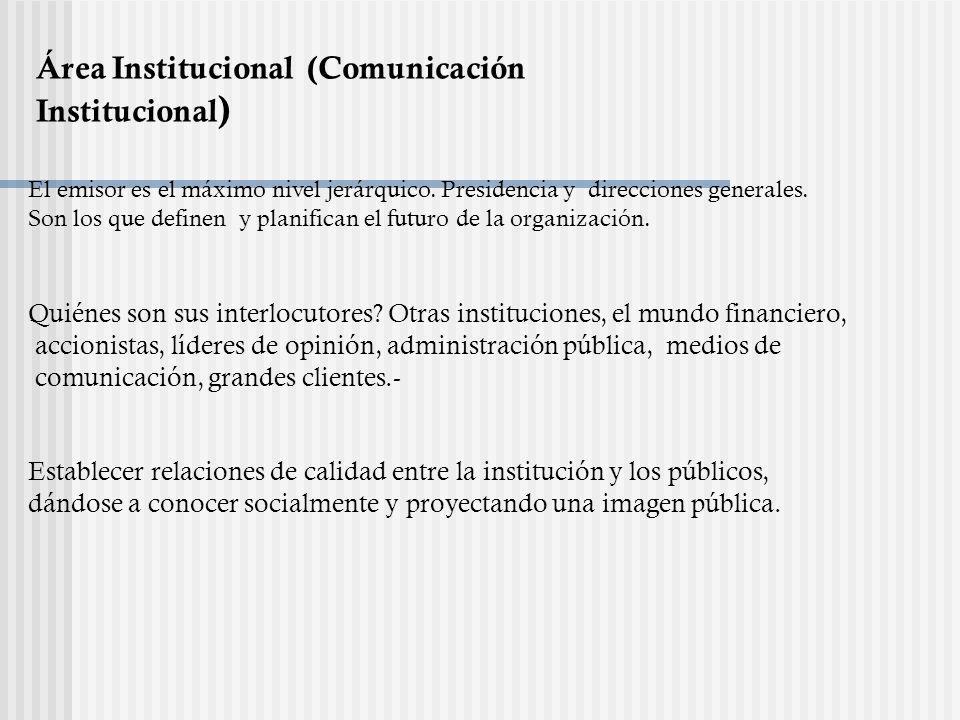Área Institucional (Comunicación Institucional ) El emisor es el máximo nivel jerárquico. Presidencia y direcciones generales. Son los que definen y p